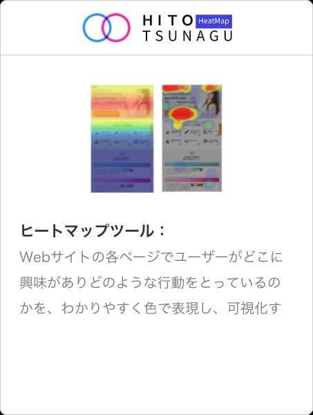 HITOTSUNAGU HeatMap   Webサイトの各ページでユーザーがどこに興味がありどのような行動をとっているのかを、わかりやすく色で表現し、可視化するツール