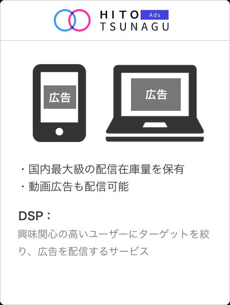 HITOTSUNAGU Ads  ・国内最大級の配信在庫量を保有・動画広告も配信可能