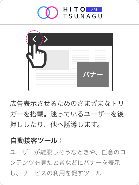 HITOTSUNAGU ARI   広告表示させるためのさまざまなトリガーを搭載。迷っているユーザーを後押ししたり、他へ誘導します。